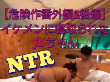 【危険作番外編2後編】NTR!イケメンに簡単に落ち股を開くDちゃん